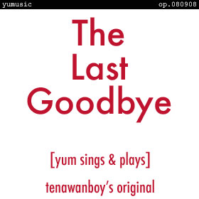 The Last Goodbye [yum sings & plays] op.080908