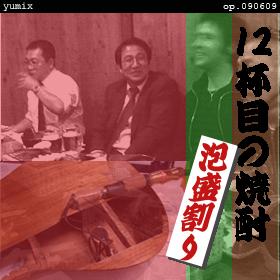 12杯目の焼酎[泡盛割り]op.090609