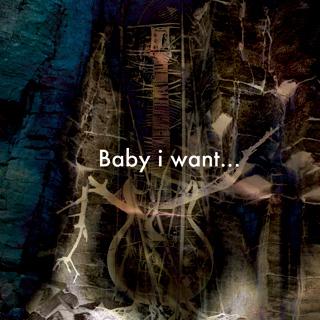 Baby i want...
