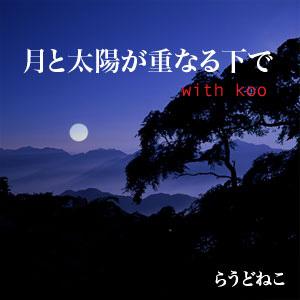 月と太陽が重なる下で with koo