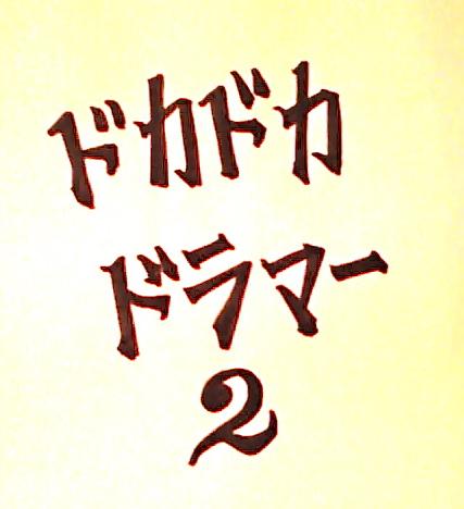 ドカドカドラマ−2