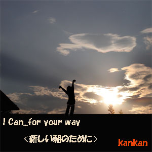 I Can...for your way<新しい朝のために>