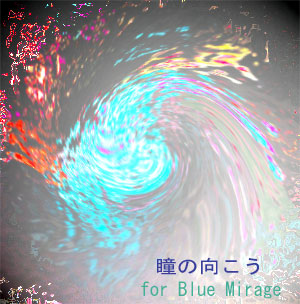 瞳の向こう- for Blue Mirage -