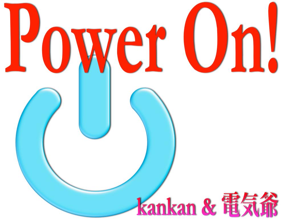 Power On !   w/kankanさんに丸投げシリーズ