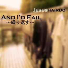 And I'd Fail 〜繰り返す〜