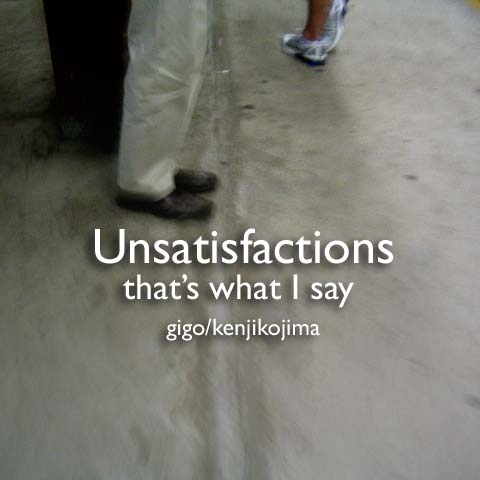 Unsatisfactions that's what I say