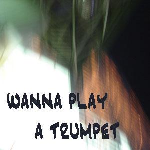 wanna play a trumpet