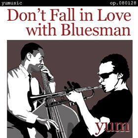 Don't Fall in Love with Bluesman op.080128