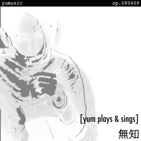 無知 [yum plays & sings] op.080608