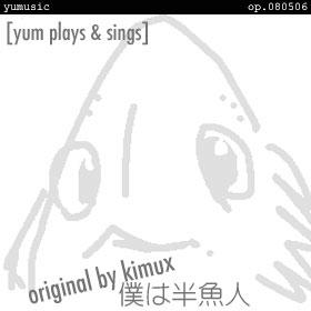 僕は半魚人 [yum plays & sings] op.080506