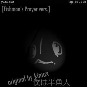 僕は半魚人 [Fishman's Prayer vers.] op.080508